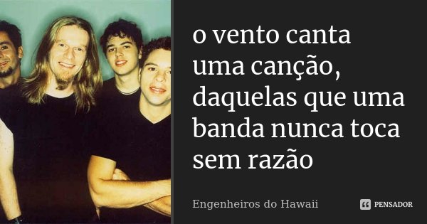 o vento canta uma canção, daquelas que uma banda nunca toca sem razão... Frase de Engenheiros do Hawaii.