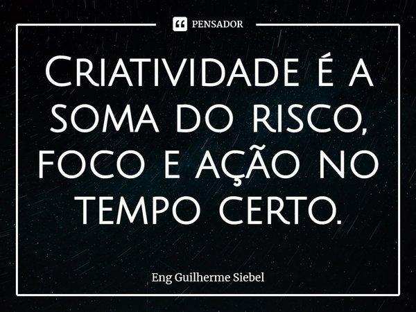 Criatividade é a soma do risco, foco e ação no tempo certo.... Frase de Eng Guilherme Siebel.