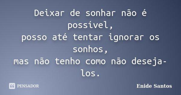 Deixar de sonhar não é possível, posso até tentar ignorar os sonhos, mas não tenho como não deseja-los.... Frase de Enide Santos.