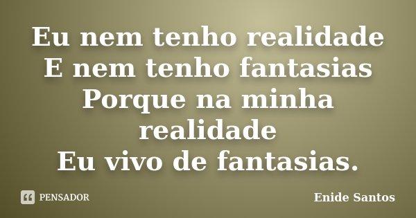 Eu nem tenho realidade E nem tenho fantasias Porque na minha realidade Eu vivo de fantasias.... Frase de Enide Santos.