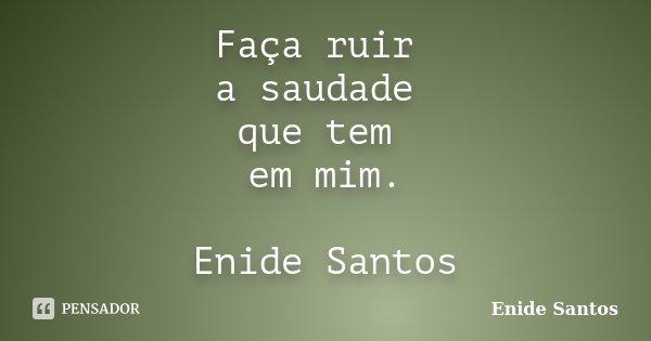 Faça ruir a saudade que tem em mim. Enide Santos... Frase de Enide Santos.