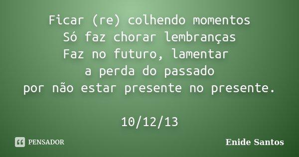 Ficar (re) colhendo momentos Só faz chorar lembranças Faz no futuro, lamentar a perda do passado por não estar presente no presente. 10/12/13... Frase de Enide Santos.