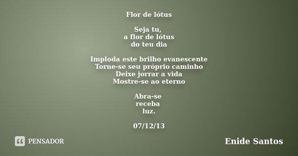Flor de lótus Seja tu, a flor de lótus do teu dia Imploda este brilho evanescente Torne-se seu próprio caminho Deixe jorrar a vida Mostre-se ao eterno Abra-se r... Frase de Enide Santos.
