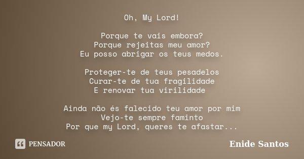 Oh, My Lord! Porque te vais embora? Porque rejeitas meu amor? Eu posso abrigar os teus medos. Proteger-te de teus pesadelos Curar-te de tua fragilidade E renova... Frase de Enide Santos.