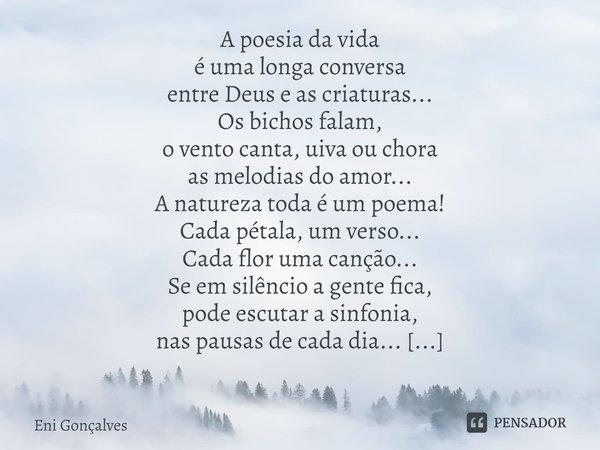 A poesia da vida é uma longa conversa entre Deus e as criaturas... Os bichos falam, o vento canta, uiva ou chora as melodias do amor... A natureza toda é um po... Frase de Eni Gonçalves.