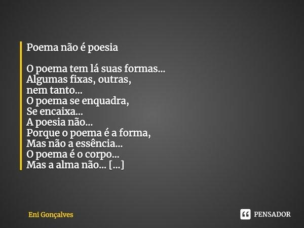 Poema não é poesia O poema tem lá suas formas... Algumas fixas, outras, nem tanto... O poema se enquadra, Se encaixa... A poesia não... Porque o poema é a form... Frase de Eni Gonçalves.