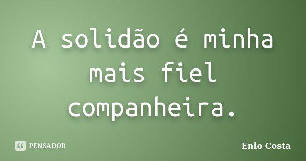 A solidão é minha mais fiel companheira.... Frase de Enio Costa.