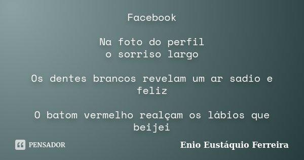 Facebook Na foto do perfil o sorriso largo Os dentes brancos revelam um ar sadio e feliz O batom vermelho realçam os lábios que beijei... Frase de Enio Eustáquio Ferreira.