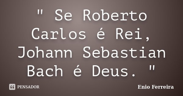 """"""" Se Roberto Carlos é Rei, Johann Sebastian Bach é Deus. """"... Frase de Enio Ferreira."""