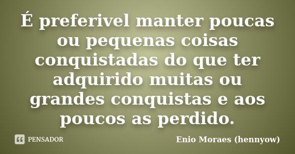 É preferivel manter poucas ou pequenas coisas conquistadas do que ter adquirido muitas ou grandes conquistas e aos poucos as perdido.... Frase de Enio Moraes (hennyow).