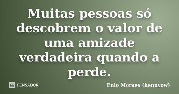 Muitas pessoas só descobrem o valor de uma amizade verdadeira quando a perde.... Frase de Enio Moraes (hennyow).