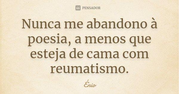 Nunca me abandono à poesia, a menos que esteja de cama com reumatismo.... Frase de Énio.