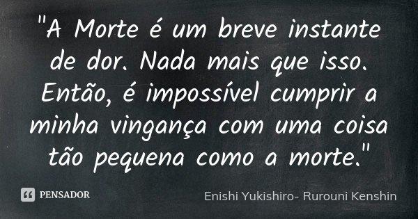 """""""A Morte é um breve instante de dor. Nada mais que isso. Então, é impossível cumprir a minha vingança com uma coisa tão pequena como a morte.""""... Frase de (Enishi Yukishiro- Rurouni Kenshin)."""