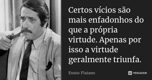 Certos vícios são mais enfadonhos do que a própria virtude. Apenas por isso a virtude geralmente triunfa.... Frase de Ennio Flaiano.