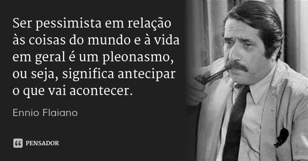 Ser pessimista em relação às coisas do mundo e à vida em geral é um pleonasmo, ou seja, significa antecipar o que vai acontecer.... Frase de Ennio Flaiano.