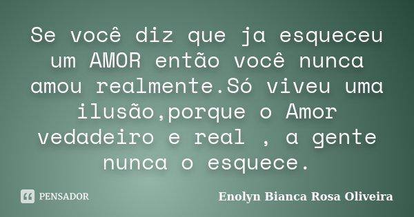 Se você diz que ja esqueceu um AMOR então você nunca amou realmente.Só viveu uma ilusão,porque o Amor vedadeiro e real , a gente nunca o esquece.... Frase de Enolyn Bianca Rosa Oliveira.