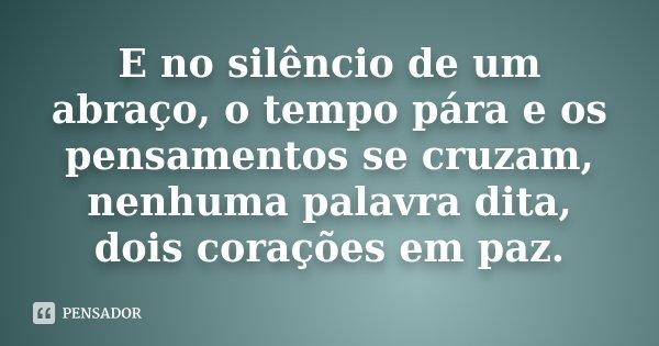 E no silêncio de um abraço, o tempo pára e os pensamentos se cruzam, nenhuma palavra dita, dois corações em paz.... Frase de Desconhecido.