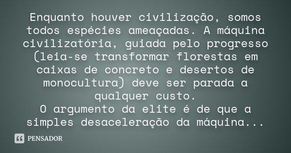 Enquanto houver civilização, somos todos espécies ameaçadas. A máquina civilizatória, guiada pelo progresso (leia-se transformar florestas em caixas de concreto... Frase de Desconhecido.