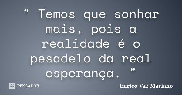 """"""" Temos que sonhar mais, pois a realidade é o pesadelo da real esperança. """"... Frase de Enrico Vaz Mariano."""