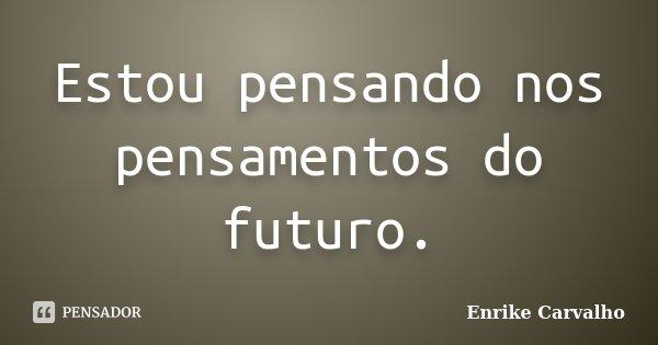 Estou pensando nos pensamentos do futuro.... Frase de Enrike Carvalho.