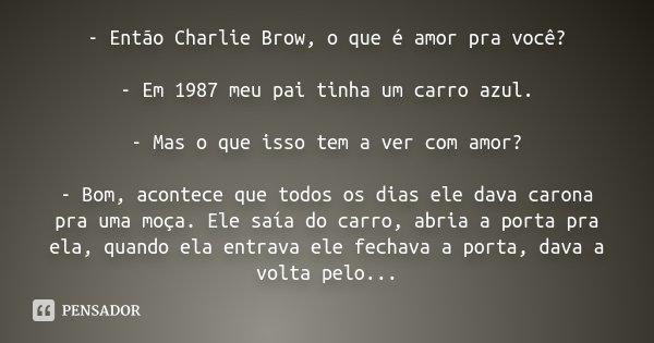 - Então Charlie Brow, o que é amor pra você? - Em 1987 meu pai tinha um carro azul. - Mas o que isso tem a ver com amor? - Bom, acontece que todos os dias ele d... Frase de Desconhecido.