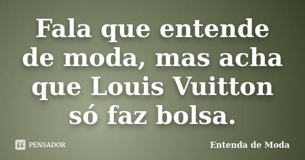 Fala que entende de moda, mas acha que Louis Vuitton só faz bolsa.... Frase de Entenda de Moda.