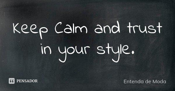 Keep Calm and trust in your style.... Frase de Entenda de Moda.