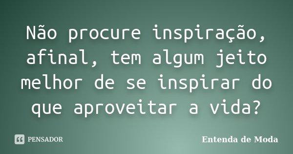 Não procure inspiração, afinal, tem algum jeito melhor de se inspirar do que aproveitar a vida?... Frase de Entenda de Moda.