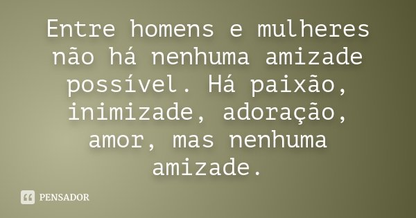 Entre homens e mulheres não há nenhuma amizade possível. Há paixão, inimizade, adoração, amor, mas nenhuma amizade.... Frase de Desconhecido.