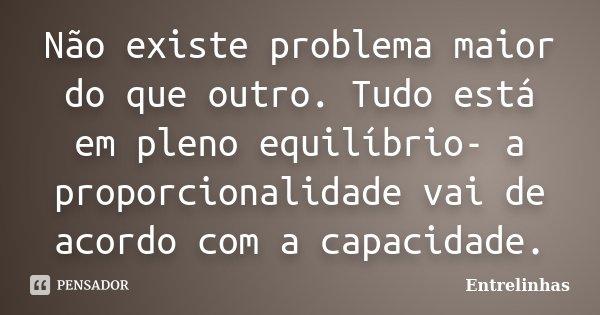 Não existe problema maior do que outro. Tudo está em pleno equilíbrio- a proporcionalidade vai de acordo com a capacidade.... Frase de Entrelinhas.