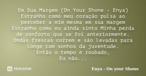 Em Sua Margem (On Your Shone - Enya) Estranho como meu coração pulsa ao perceber a mim mesma em sua margem Estranho como eu ainda sinto Minha perda de conforto ... Frase de Enya - On your Shone.