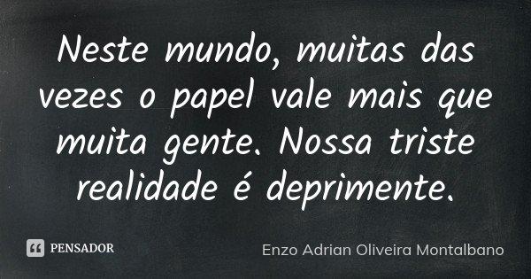 Neste mundo, muitas das vezes o papel vale mais que muita gente. Nossa triste realidade é deprimente.... Frase de Enzo Adrian Oliveira Montalbano.