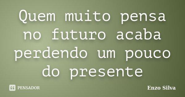 Quem muito pensa no futuro acaba perdendo um pouco do presente... Frase de Enzo Silva.