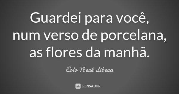 Guardei para você, num verso de porcelana, as flores da manhã.... Frase de Eolo Yberê Libera.