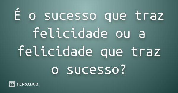 É o sucesso que traz felicidade ou a felicidade que traz o...