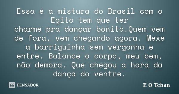 30 Frases Sentimentais Para Quem Não Tem Vergonha De: Essa é A Mistura Do Brasil Com O Egito... É O Tchan