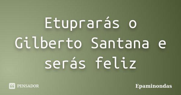 Etuprarás o Gilberto Santana e serás feliz... Frase de Epaminondas.