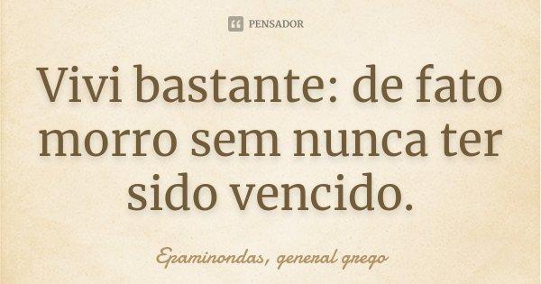 Vivi bastante: de fato morro sem nunca ter sido vencido.... Frase de Epaminondas, general grego.