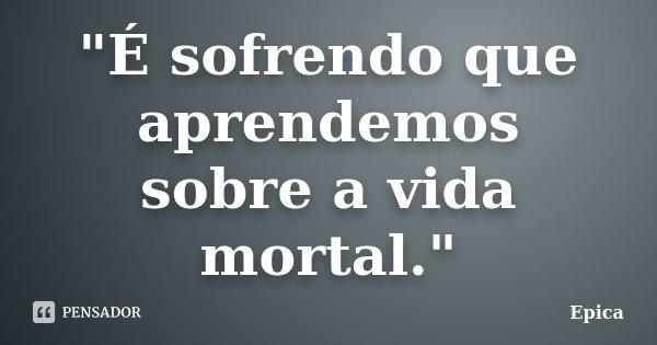 """""""É sofrendo que aprendemos sobre a vida mortal.""""... Frase de Epica."""