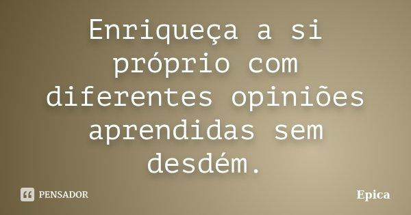 """""""Enriqueça a si próprio com diferentes opiniões aprendidas sem desdém""""... Frase de Epica."""