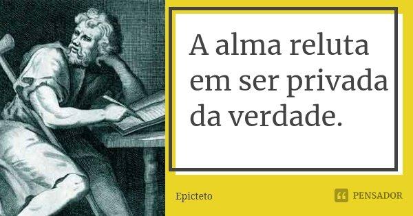A alma reluta em ser privada da verdade.... Frase de Epicteto.