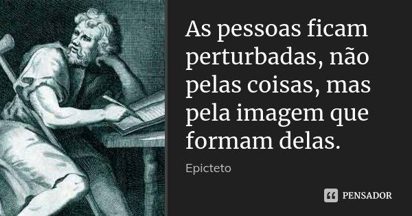 As pessoas ficam perturbadas, não pelas coisas, mas pela imagem que formam delas.... Frase de Epicteto.