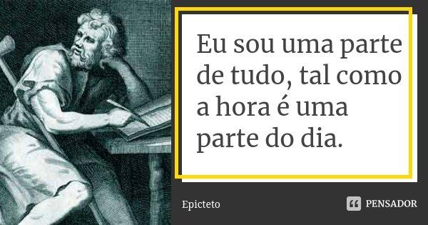 Eu sou uma parte de tudo, tal como a hora é uma parte do dia.... Frase de Epicteto.