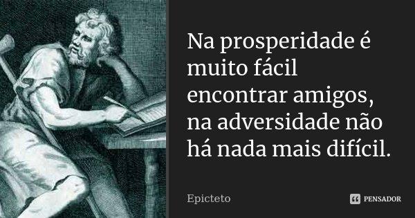 Na prosperidade é muito fácil encontrar amigos, na adversidade não há nada mais difícil.... Frase de Epicteto.