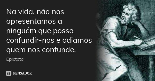 Na vida, não nos apresentamos a ninguém que possa confundir-nos e odiamos quem nos confunde.... Frase de Epicteto.