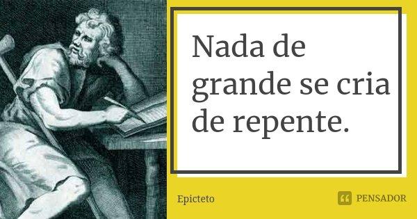 Nada de grande se cria de repente.... Frase de Epicteto.