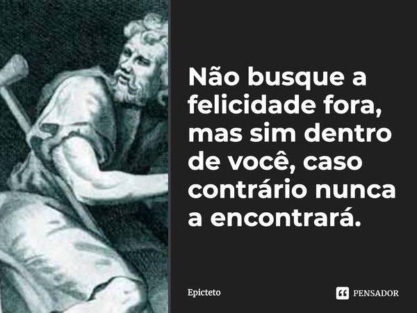 Não busque a felicidade fora, mas sim dentro de você, caso contrário nunca a encontrará.... Frase de Epicteto.
