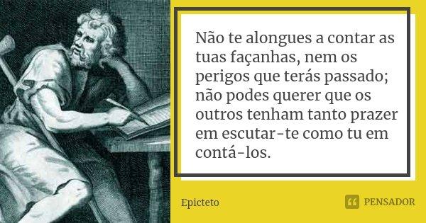 Não te alongues a contar as tuas façanhas, nem os perigos que terás passado; não podes querer que os outros tenham tanto prazer em escutar-te como tu em contá-l... Frase de Epicteto.