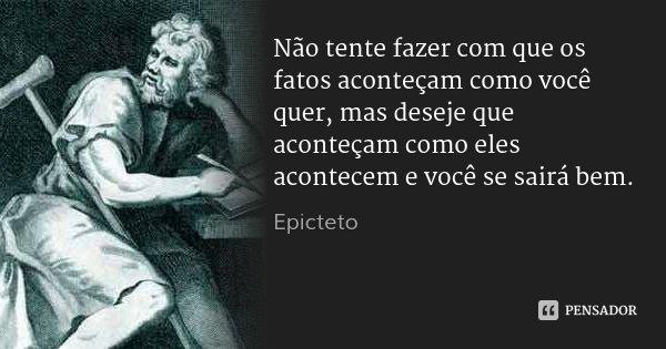 Não tente fazer com que os fatos aconteçam como você quer, mas deseje que aconteçam como eles acontecem e você se sairá bem.... Frase de Epicteto.