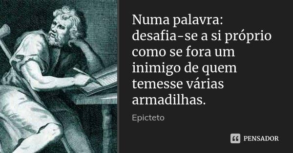 Numa palavra: desafia-se a si próprio como se fora um inimigo de quem temesse várias armadilhas.... Frase de Epicteto.